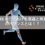 vol.48:歩行における意識と無意識のバランスとは!?               脳卒中/脳梗塞のリハビリ論文サマリー