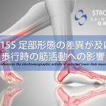 vol.155:足部形態の差異が及ぼす歩行時の筋活動への影響      脳卒中/ 脳梗塞リハビリ論文サマリー