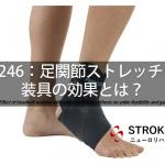 vol.246:足関節ストレッチング装具の効果とは?  脳卒中/脳梗塞のリハビリ論文サマリー