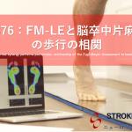 vol.376:FM-LEと脳卒中片麻痺者の歩行の相関      脳卒中/脳梗塞のリハビリ論文サマリー